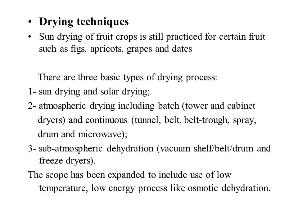 Drying techniques Sun drying of fruit crops is still practiced for certain fruit such as figs, apricots, grapes and dates There are three basic types of drying process: 1- sun drying and solar drying; 2- atmospheric drying including batch (tower and cabinet dryers) and continuous (tunnel, belt, belt-trough, spray, drum and microwave); 3- sub-atmospheric dehydration (vacuum shelf/belt/drum and freeze dryers).