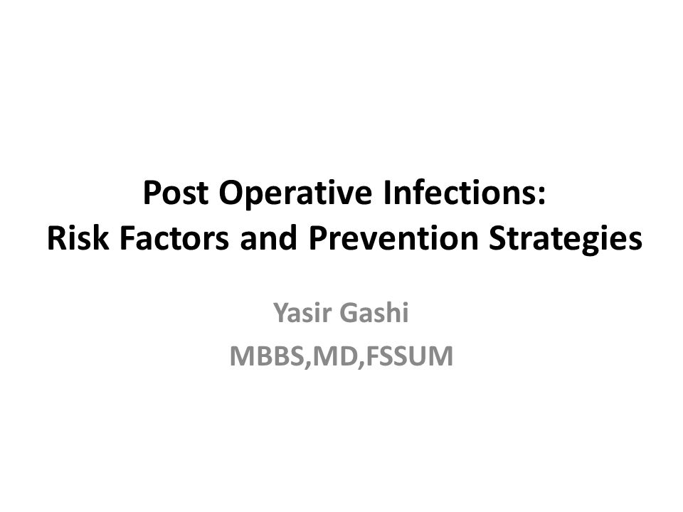 Post Operative Infections: Risk Factors and Prevention Strategies Yasir Gashi MBBS,MD,FSSUM