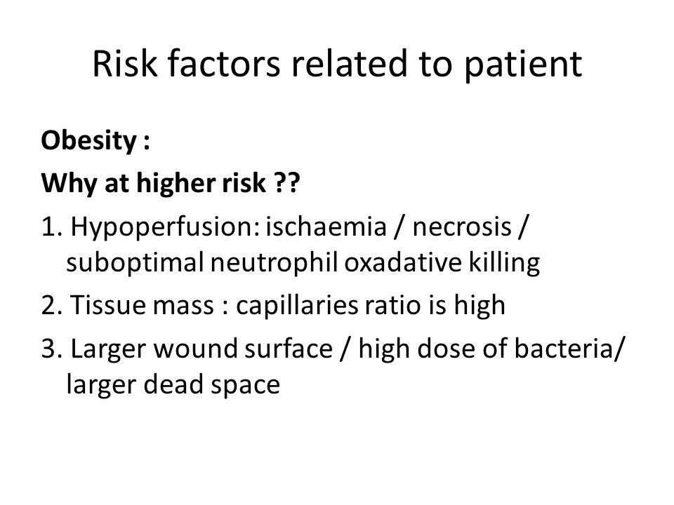 Risk factors related to patient Obesity : Why at higher risk ?? 1. Hypoperfusion: ischaemia / necrosis / suboptimal neutrophil oxadative killing 2. Ti