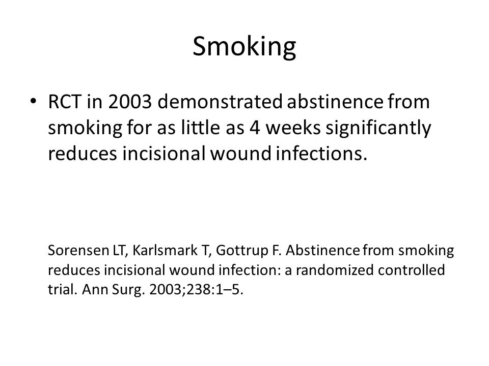 Smoking RCT in 2003 demonstrated abstinence from smoking for as little as 4 weeks significantly reduces incisional wound infections. Sorensen LT, Karl