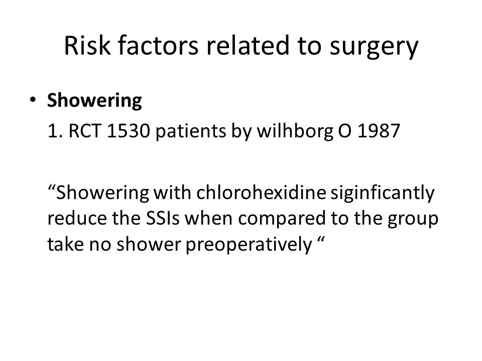 Risk factors related to surgery Showering 1. RCT 1530 patients by wilhborg O 1987 Showering with chlorohexidine siginficantly reduce the SSIs when com