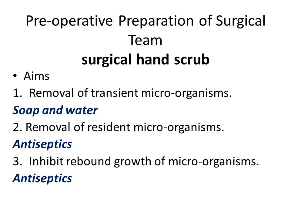 Pre-operative Preparation of Surgical Team surgical hand scrub Aims 1.Removal of transient micro-organisms. Soap and water 2. Removal of resident micr