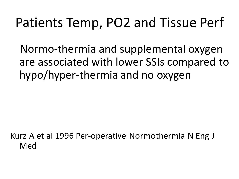 Patients Temp, PO2 and Tissue Perf Normo-thermia and supplemental oxygen are associated with lower SSIs compared to hypo/hyper-thermia and no oxygen K
