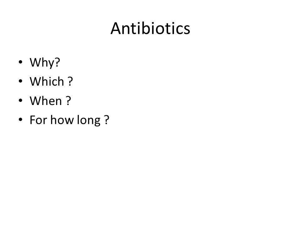 Antibiotics Why? Which ? When ? For how long ?