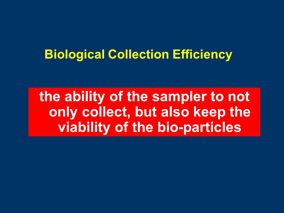 Biological Collection Efficiency the ability of the sampler to not only collect, but also keep the viability of the bio-particles