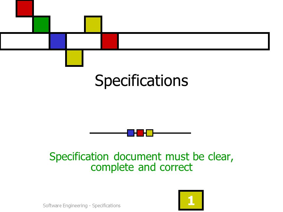 Software Engineering - Specifications 1 Specifications Specification document must be clear, complete and correct
