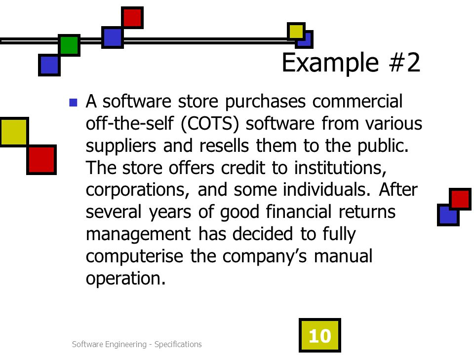 Software Engineering - Specifications 10 Example #2 A software store purchases commercial off-the-self (COTS) software from various suppliers and resells them to the public.