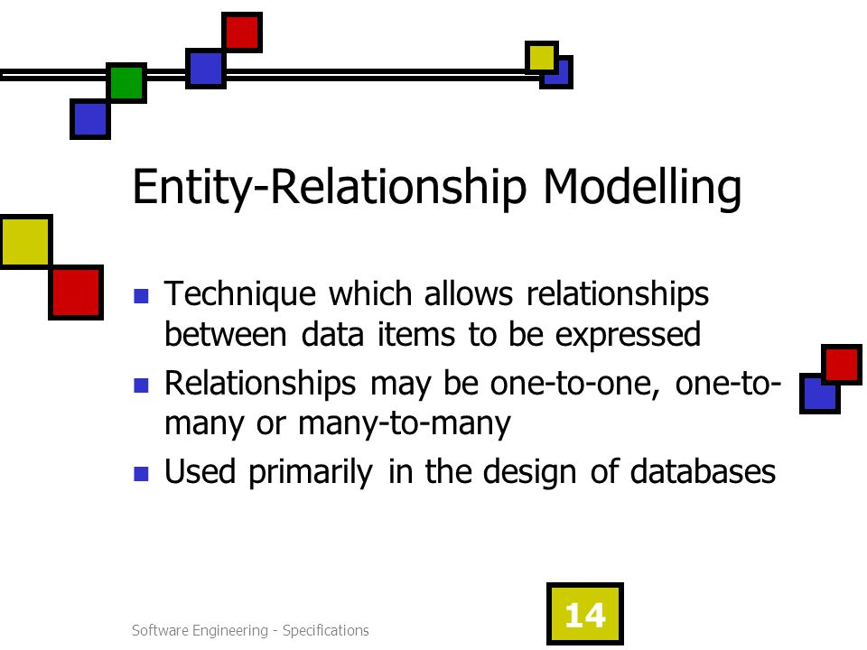 Software Engineering - Specifications 14 Entity-Relationship Modelling Technique which allows relationships between data items to be expressed Relationships may be one-to-one, one-to- many or many-to-many Used primarily in the design of databases