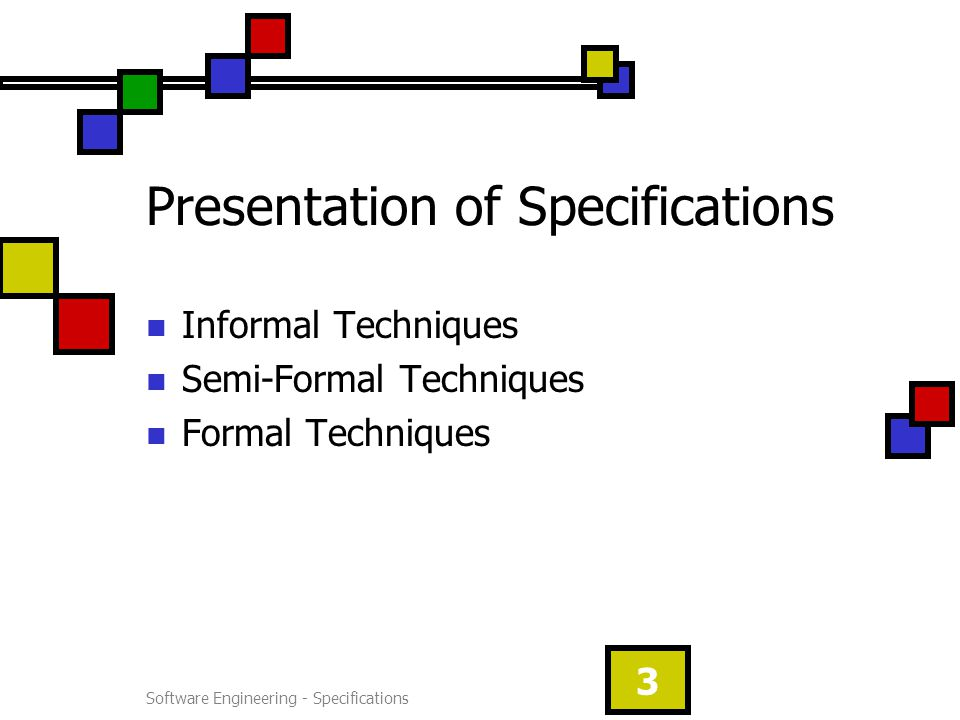 Software Engineering - Specifications 3 Presentation of Specifications Informal Techniques Semi-Formal Techniques Formal Techniques
