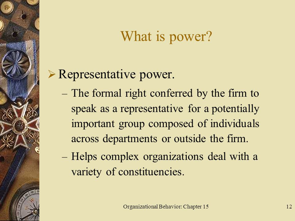 Organizational Behavior: Chapter 1512 What is power? Representative power. – The formal right conferred by the firm to speak as a representative for a