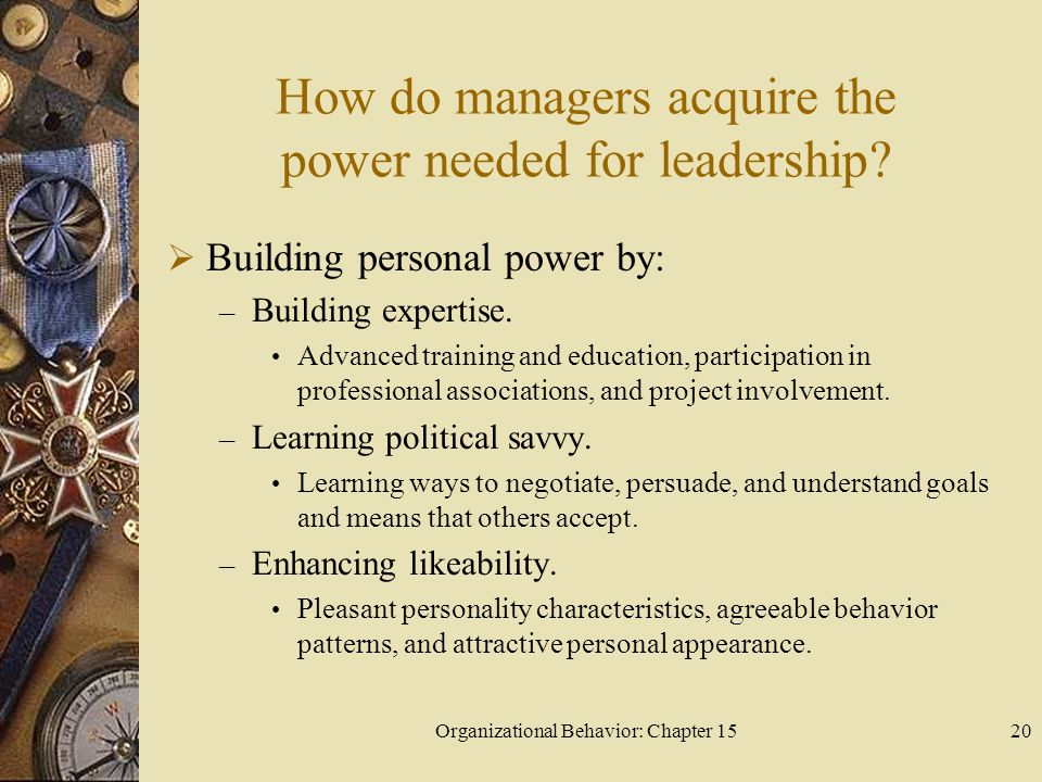 Organizational Behavior: Chapter 1520 How do managers acquire the power needed for leadership? Building personal power by: – Building expertise. Advan