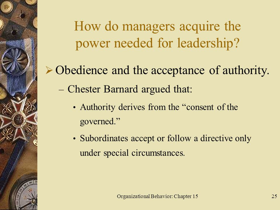 Organizational Behavior: Chapter 1525 How do managers acquire the power needed for leadership? Obedience and the acceptance of authority. – Chester Ba