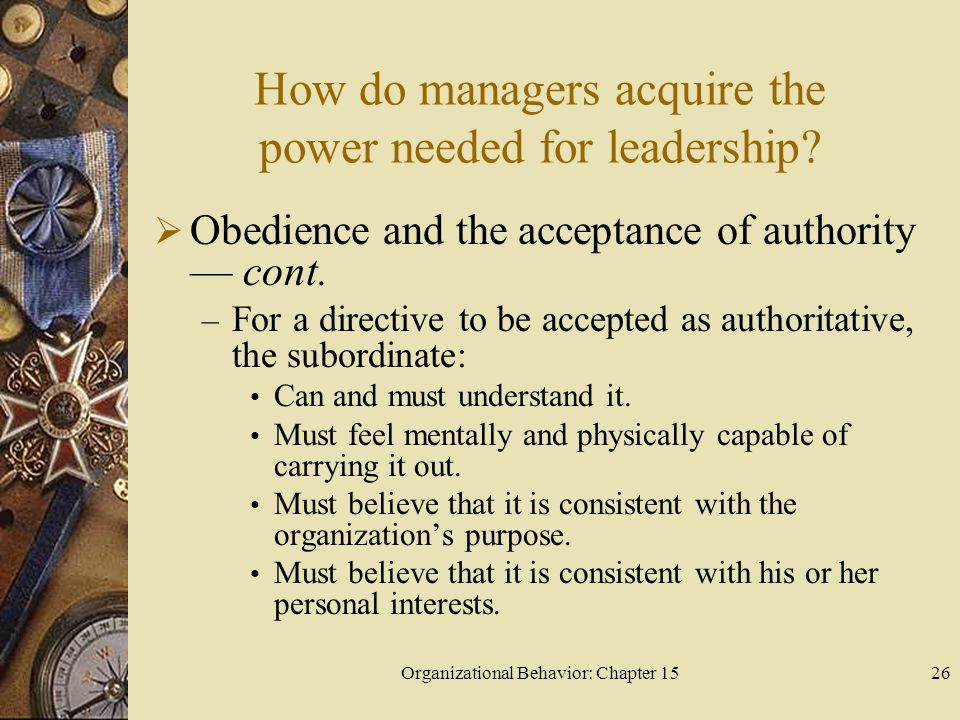 Organizational Behavior: Chapter 1526 How do managers acquire the power needed for leadership? Obedience and the acceptance of authority cont. – For a