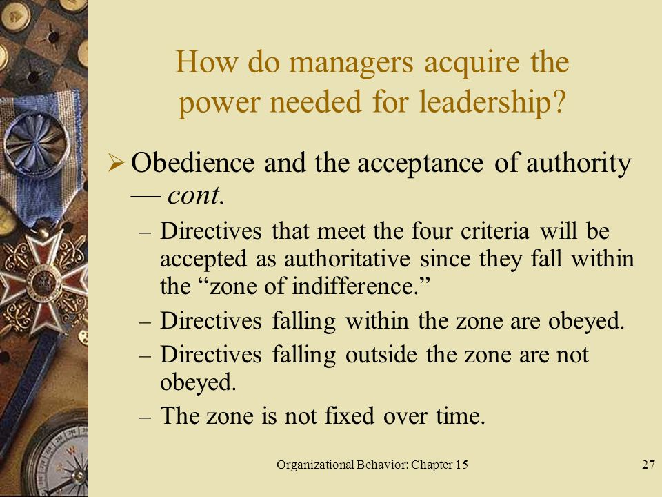 Organizational Behavior: Chapter 1527 How do managers acquire the power needed for leadership? Obedience and the acceptance of authority cont. – Direc