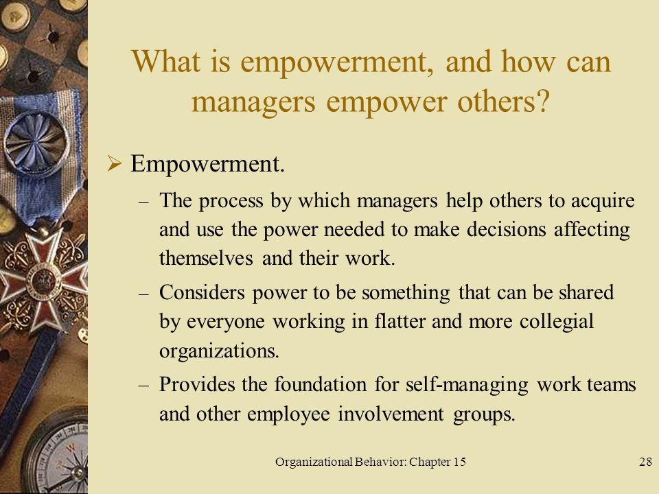 Organizational Behavior: Chapter 1528 What is empowerment, and how can managers empower others? Empowerment. – The process by which managers help othe