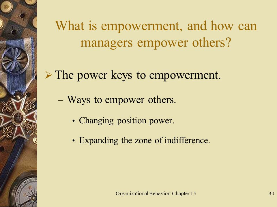 Organizational Behavior: Chapter 1530 What is empowerment, and how can managers empower others? The power keys to empowerment. – Ways to empower other