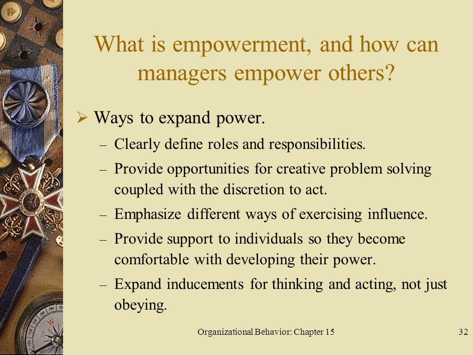 Organizational Behavior: Chapter 1532 What is empowerment, and how can managers empower others? Ways to expand power. – Clearly define roles and respo