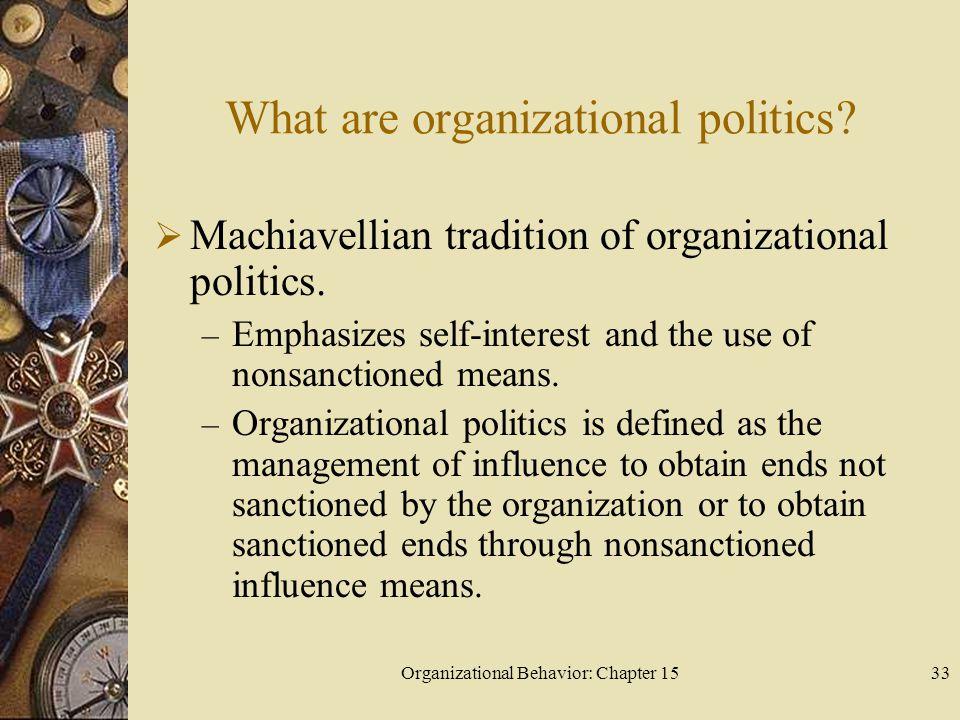 Organizational Behavior: Chapter 1533 What are organizational politics? Machiavellian tradition of organizational politics. – Emphasizes self-interest