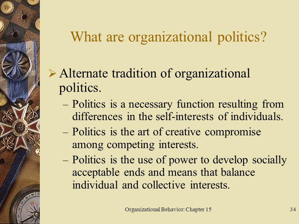 Organizational Behavior: Chapter 1534 What are organizational politics? Alternate tradition of organizational politics. – Politics is a necessary func