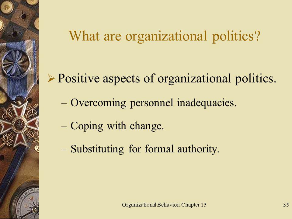 Organizational Behavior: Chapter 1535 What are organizational politics? Positive aspects of organizational politics. – Overcoming personnel inadequaci