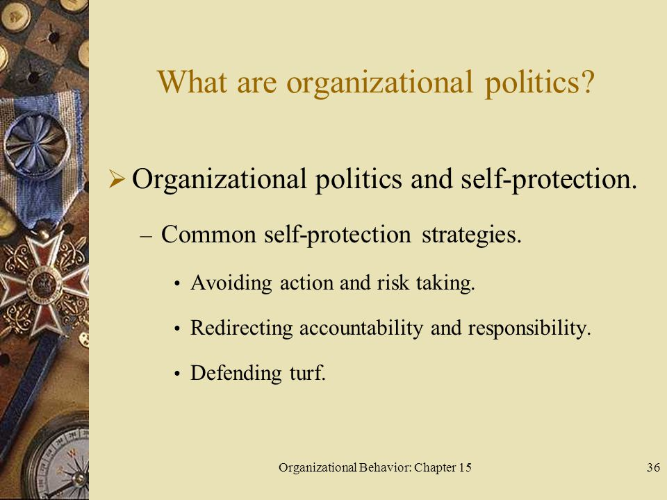 Organizational Behavior: Chapter 1536 What are organizational politics? Organizational politics and self-protection. – Common self-protection strategi