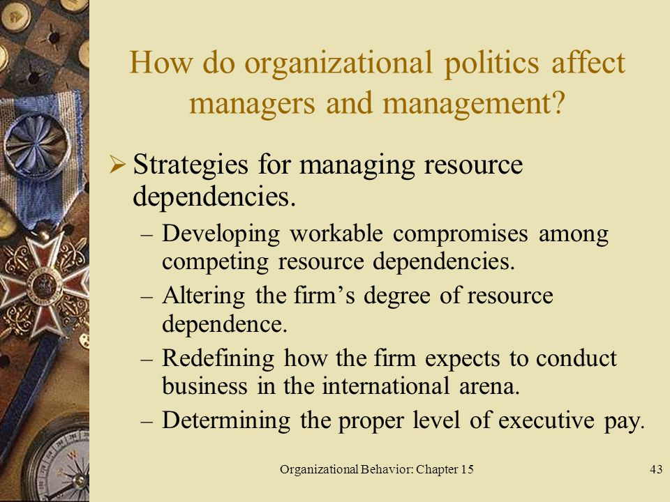 Organizational Behavior: Chapter 1543 How do organizational politics affect managers and management? Strategies for managing resource dependencies. –
