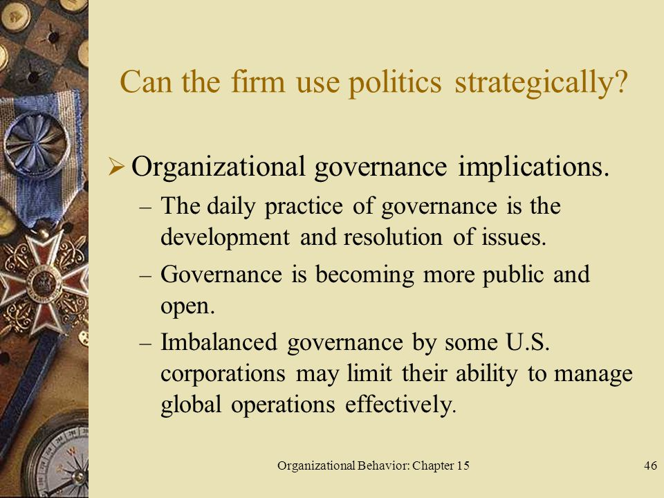 Organizational Behavior: Chapter 1546 Can the firm use politics strategically? Organizational governance implications. – The daily practice of governa