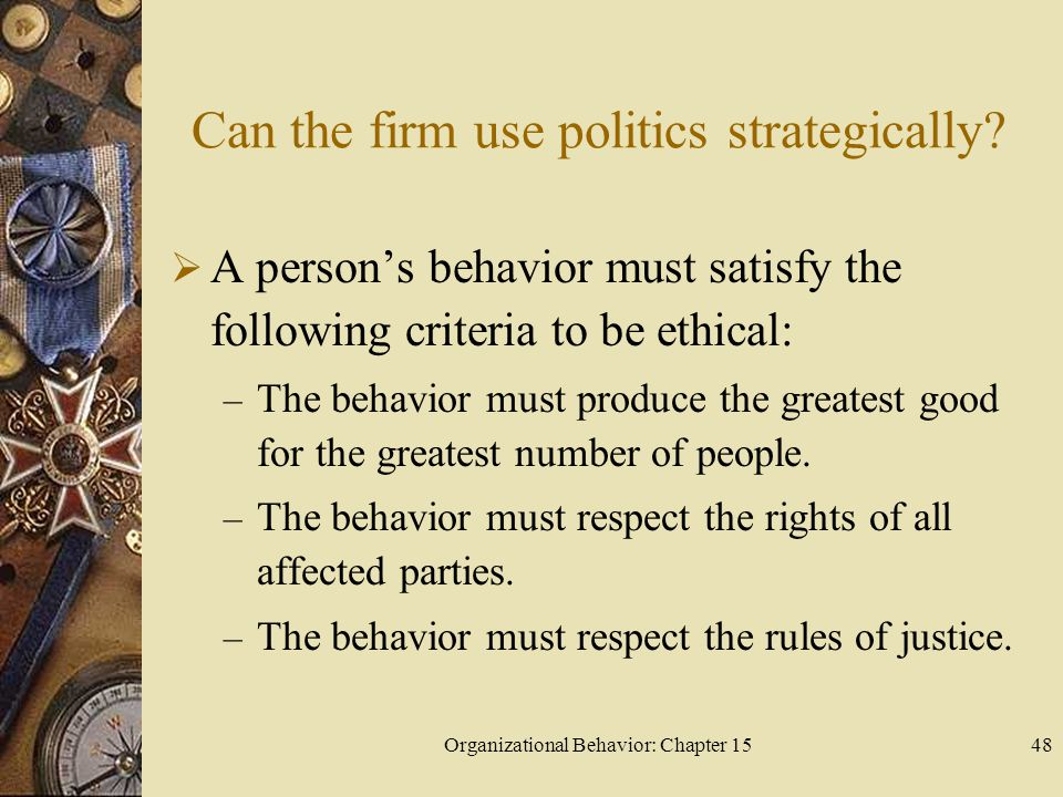 Organizational Behavior: Chapter 1548 Can the firm use politics strategically? A persons behavior must satisfy the following criteria to be ethical: –