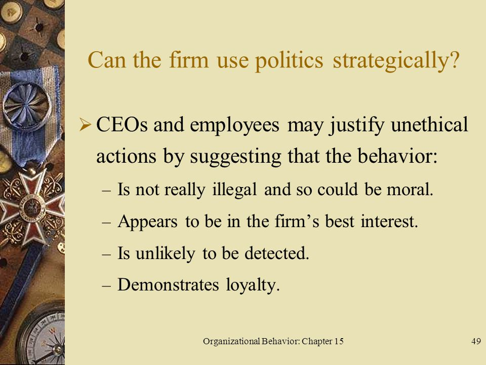 Organizational Behavior: Chapter 1549 Can the firm use politics strategically? CEOs and employees may justify unethical actions by suggesting that the
