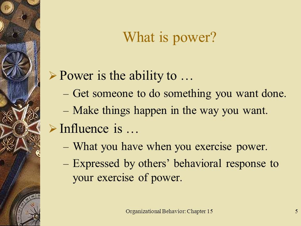 Organizational Behavior: Chapter 155 What is power? Power is the ability to … – Get someone to do something you want done. – Make things happen in the