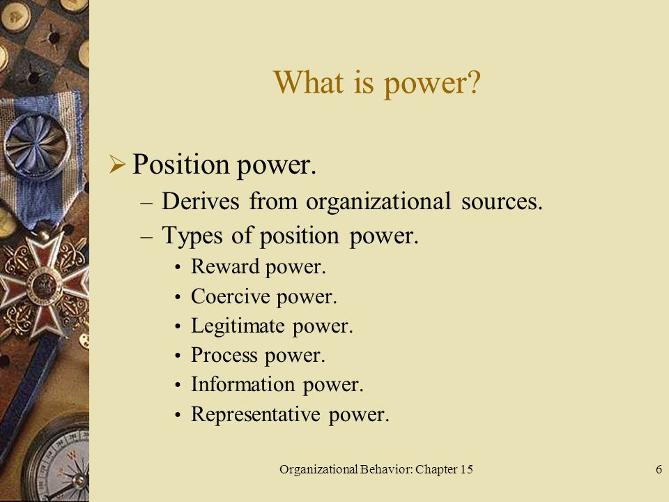 Organizational Behavior: Chapter 156 What is power? Position power. – Derives from organizational sources. – Types of position power. Reward power. Co