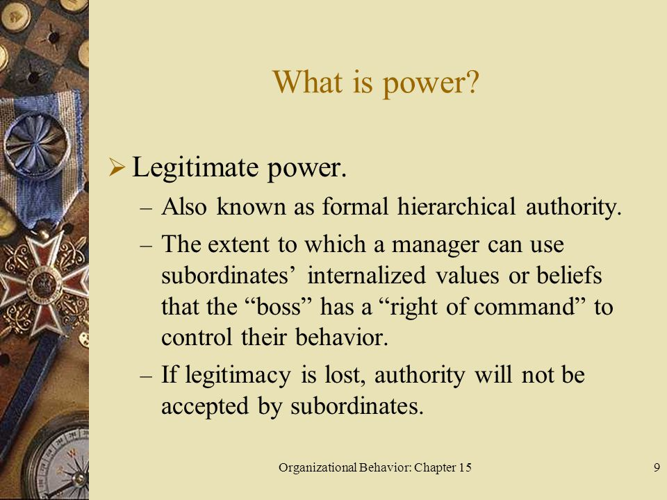 Organizational Behavior: Chapter 159 What is power? Legitimate power. – Also known as formal hierarchical authority. – The extent to which a manager c