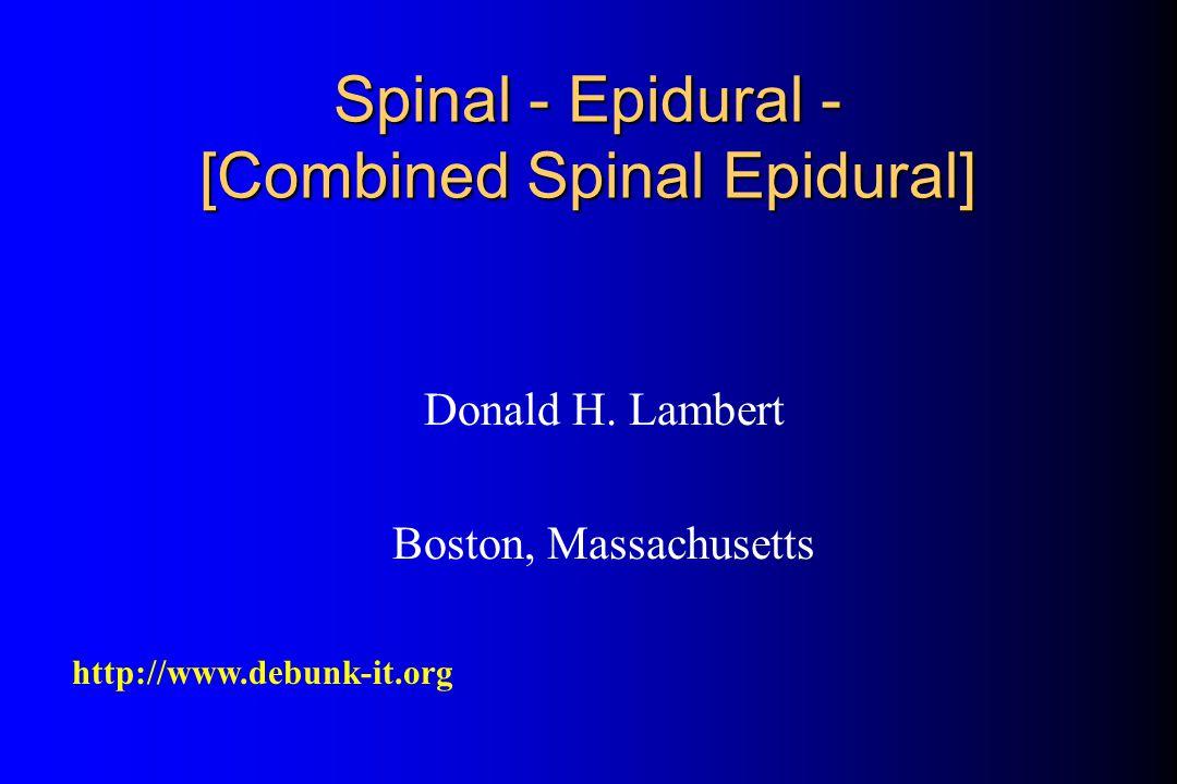 Donald H. Lambert Boston, Massachusetts http://www.debunk-it.org Spinal - Epidural - [Combined Spinal Epidural]
