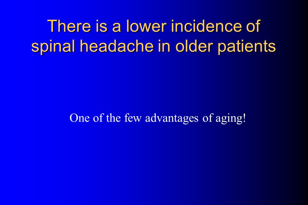 Effect of Age on the Incidence of Spinal Headache Vandam and Dripps, JAMA 1956;161:586-591 This and AARP discounts are two of the few advantages to aging!
