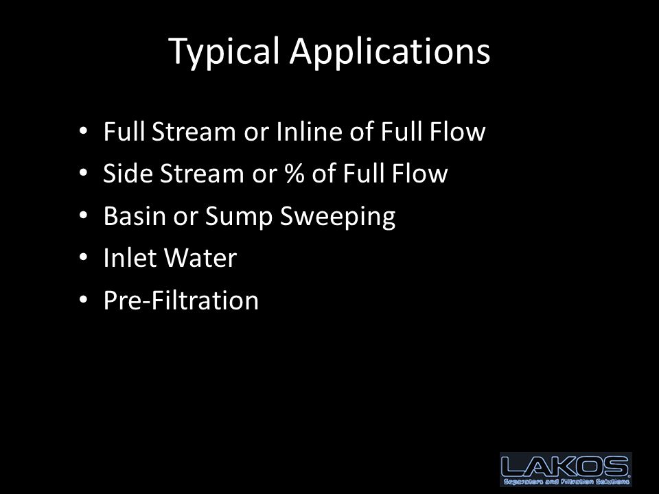 Typical Applications Full Stream or Inline of Full Flow Side Stream or % of Full Flow Basin or Sump Sweeping Inlet Water Pre-Filtration