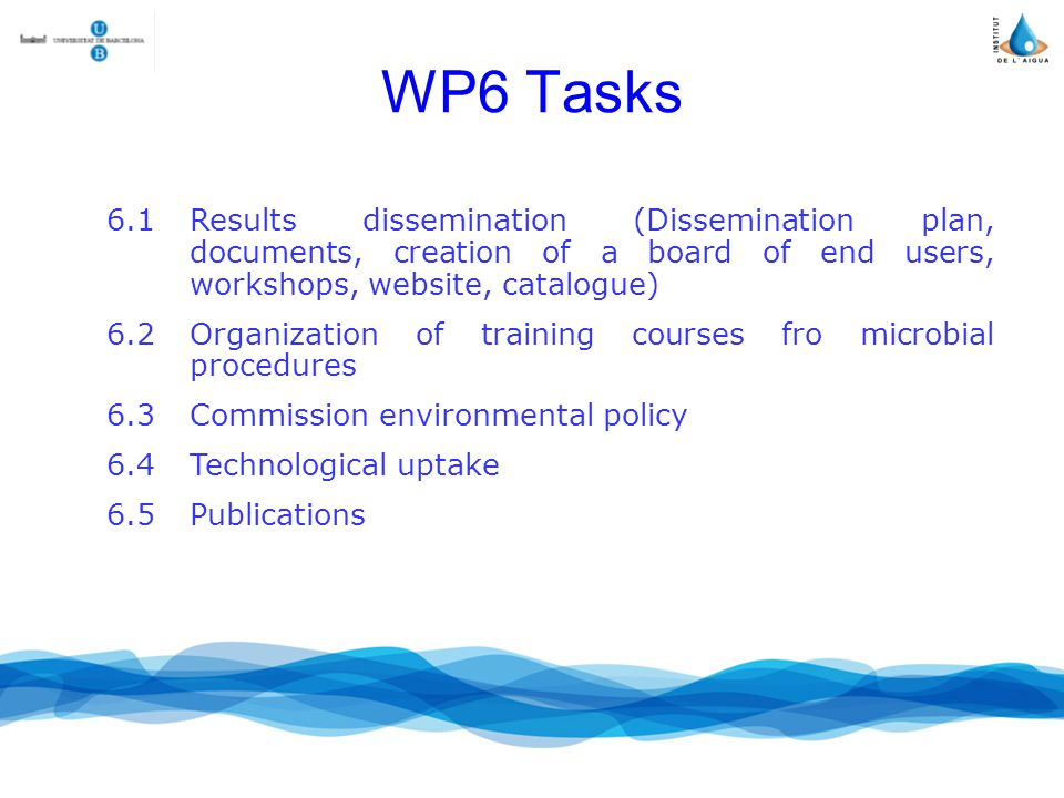 WP6 Tasks 6.1Results dissemination (Dissemination plan, documents, creation of a board of end users, workshops, website, catalogue) 6.2Organization of training courses fro microbial procedures 6.3Commission environmental policy 6.4Technological uptake 6.5Publications