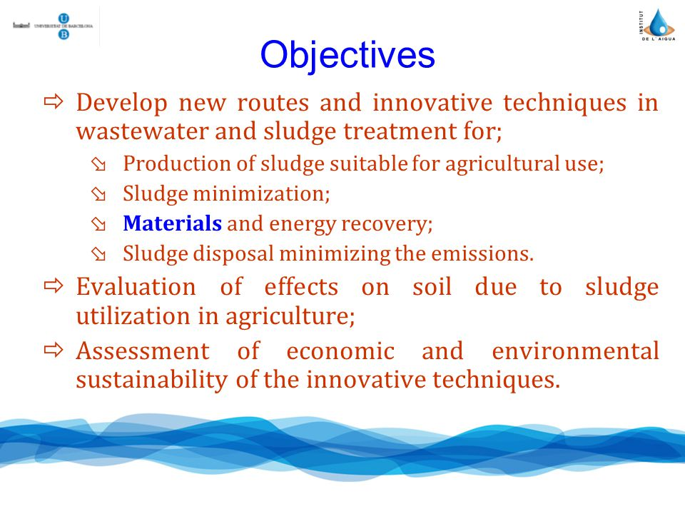 Objectives Develop new routes and innovative techniques in wastewater and sludge treatment for; Production of sludge suitable for agricultural use; Sludge minimization; Materials and energy recovery; Sludge disposal minimizing the emissions.