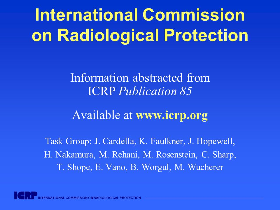 INTERNATIONAL COMMISSION ON RADIOLOGICAL PROTECTION International Commission on Radiological Protection Information abstracted from ICRP Publication 85 Available at www.icrp.org Task Group: J.