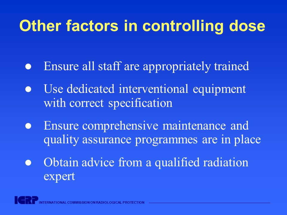 INTERNATIONAL COMMISSION ON RADIOLOGICAL PROTECTION Other factors in controlling dose Ensure all staff are appropriately trained Use dedicated interventional equipment with correct specification Ensure comprehensive maintenance and quality assurance programmes are in place Obtain advice from a qualified radiation expert