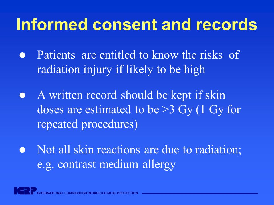 INTERNATIONAL COMMISSION ON RADIOLOGICAL PROTECTION Informed consent and records Patients are entitled to know the risks of radiation injury if likely to be high A written record should be kept if skin doses are estimated to be >3 Gy (1 Gy for repeated procedures) Not all skin reactions are due to radiation; e.g.