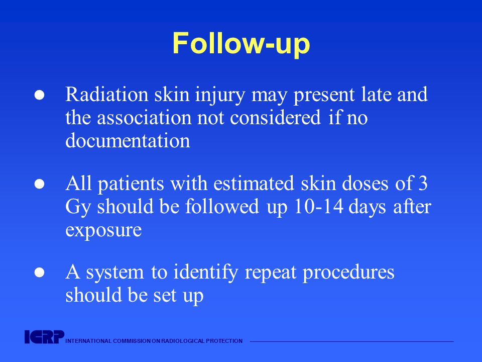 INTERNATIONAL COMMISSION ON RADIOLOGICAL PROTECTION Follow-up Radiation skin injury may present late and the association not considered if no documentation All patients with estimated skin doses of 3 Gy should be followed up days after exposure A system to identify repeat procedures should be set up