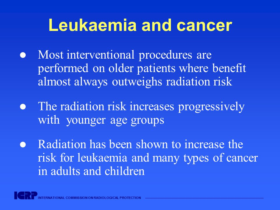 INTERNATIONAL COMMISSION ON RADIOLOGICAL PROTECTION Leukaemia and cancer Most interventional procedures are performed on older patients where benefit almost always outweighs radiation risk The radiation risk increases progressively with younger age groups Radiation has been shown to increase the risk for leukaemia and many types of cancer in adults and children