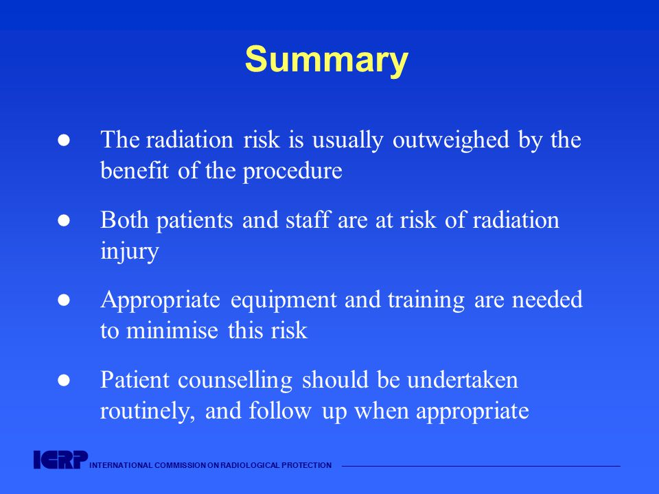 INTERNATIONAL COMMISSION ON RADIOLOGICAL PROTECTION Summary The radiation risk is usually outweighed by the benefit of the procedure Both patients and staff are at risk of radiation injury Appropriate equipment and training are needed to minimise this risk Patient counselling should be undertaken routinely, and follow up when appropriate
