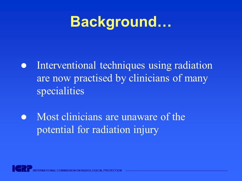 INTERNATIONAL COMMISSION ON RADIOLOGICAL PROTECTION Background… Interventional techniques using radiation are now practised by clinicians of many specialities Most clinicians are unaware of the potential for radiation injury