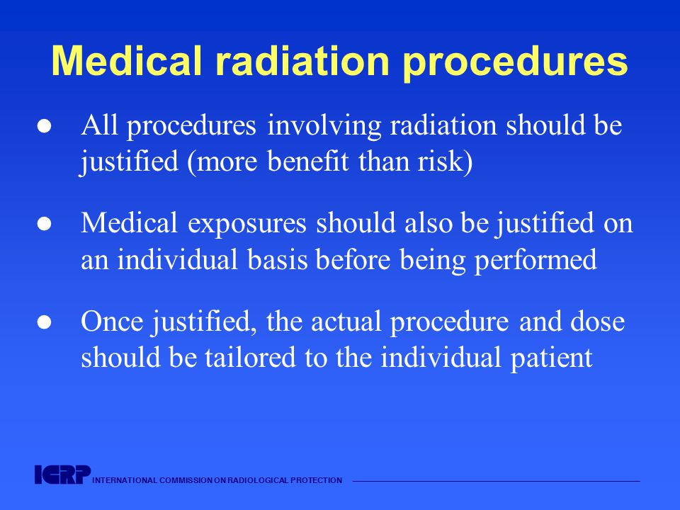 INTERNATIONAL COMMISSION ON RADIOLOGICAL PROTECTION Medical radiation procedures All procedures involving radiation should be justified (more benefit than risk) Medical exposures should also be justified on an individual basis before being performed Once justified, the actual procedure and dose should be tailored to the individual patient