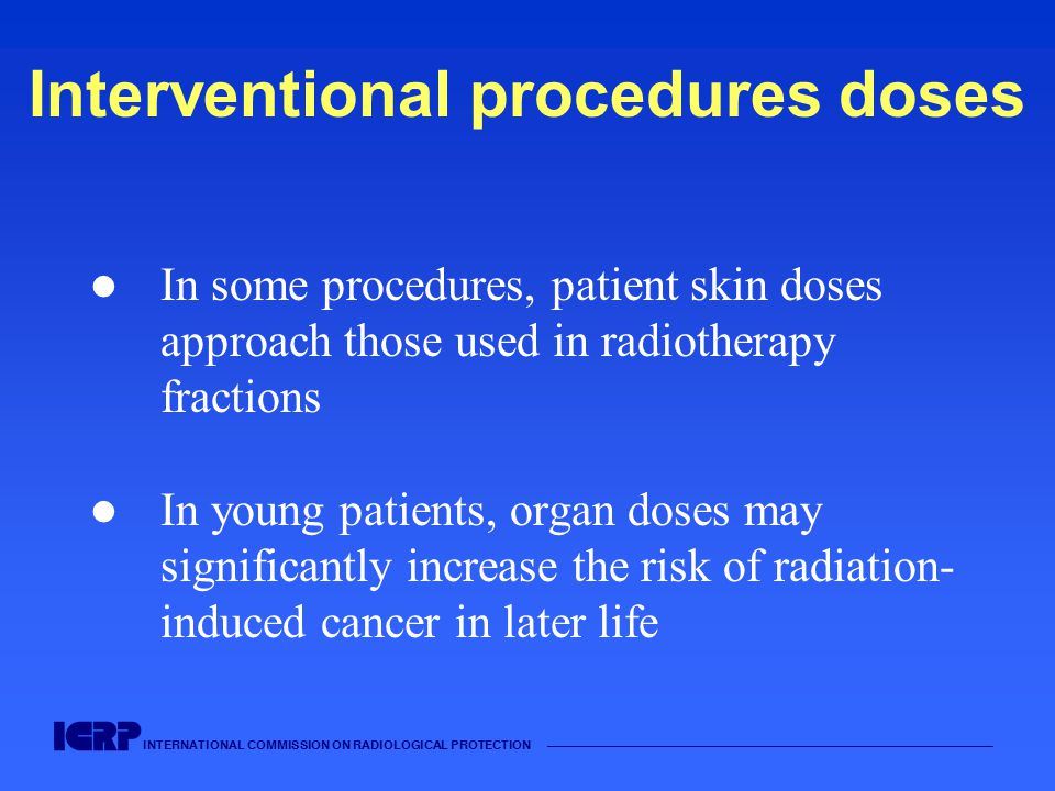 INTERNATIONAL COMMISSION ON RADIOLOGICAL PROTECTION Interventional procedures doses In some procedures, patient skin doses approach those used in radiotherapy fractions In young patients, organ doses may significantly increase the risk of radiation- induced cancer in later life