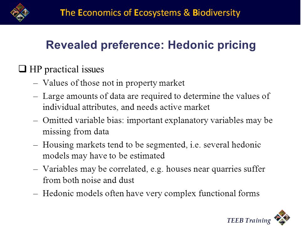 TEEB Training Revealed preference: Hedonic pricing HP practical issues –Values of those not in property market –Large amounts of data are required to