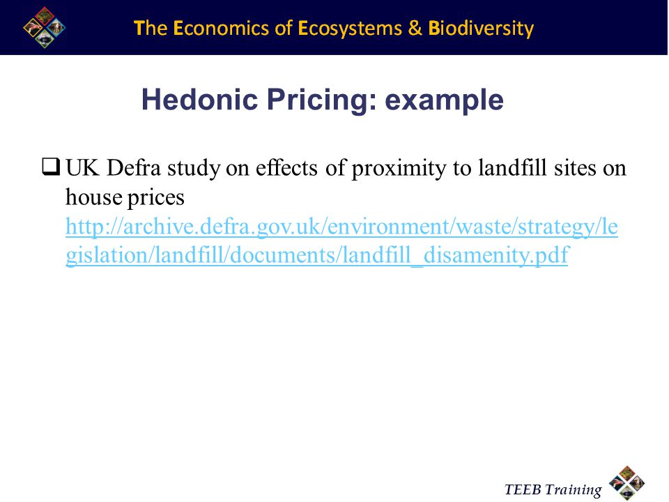 TEEB Training Hedonic Pricing: example UK Defra study on effects of proximity to landfill sites on house prices http://archive.defra.gov.uk/environmen