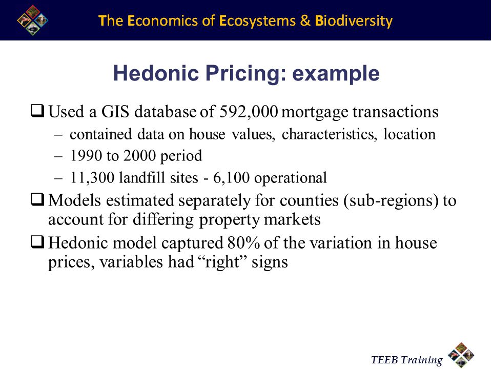 TEEB Training Hedonic Pricing: example Used a GIS database of 592,000 mortgage transactions –contained data on house values, characteristics, location