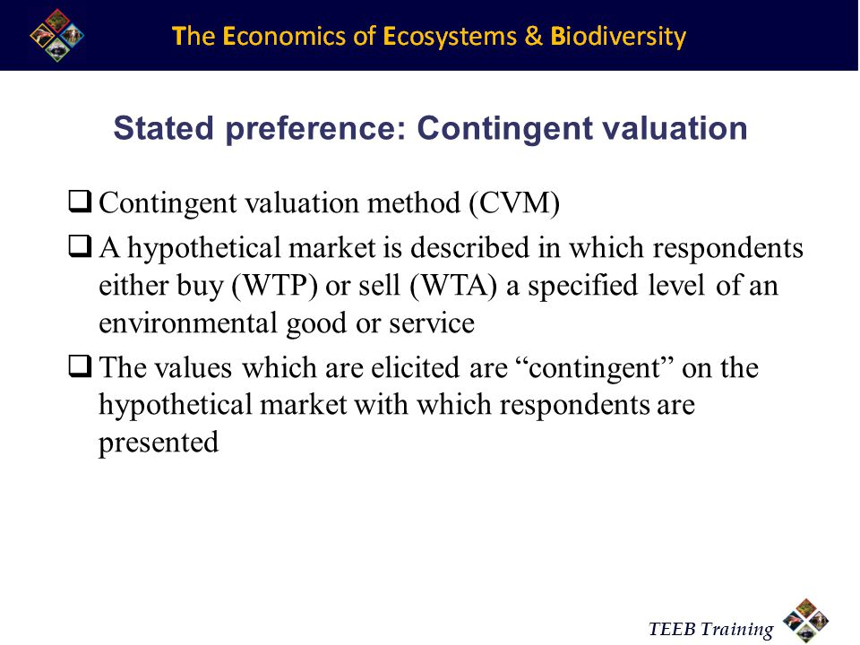 TEEB Training Stated preference: Contingent valuation Contingent valuation method (CVM) A hypothetical market is described in which respondents either